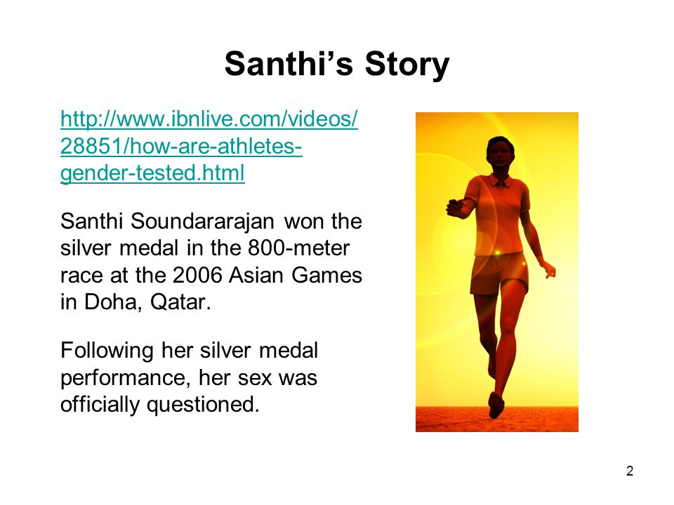 2 Santhis Story http://www.ibnlive.com/videos/ 28851/how-are-athletes- gender-tested.html Santhi Soundararajan won the silver medal in the 800-meter r