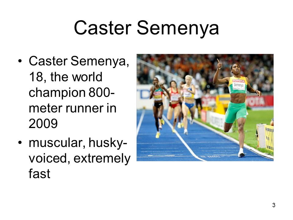 Caster Semenya Caster Semenya, 18, the world champion 800- meter runner in 2009 muscular, husky- voiced, extremely fast 3