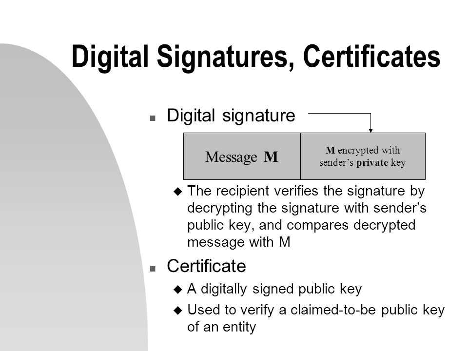 Digital Signatures, Certificates n Digital signature u The recipient verifies the signature by decrypting the signature with senders public key, and compares decrypted message with M n Certificate u A digitally signed public key u Used to verify a claimed-to-be public key of an entity Message M M encrypted with senders private key
