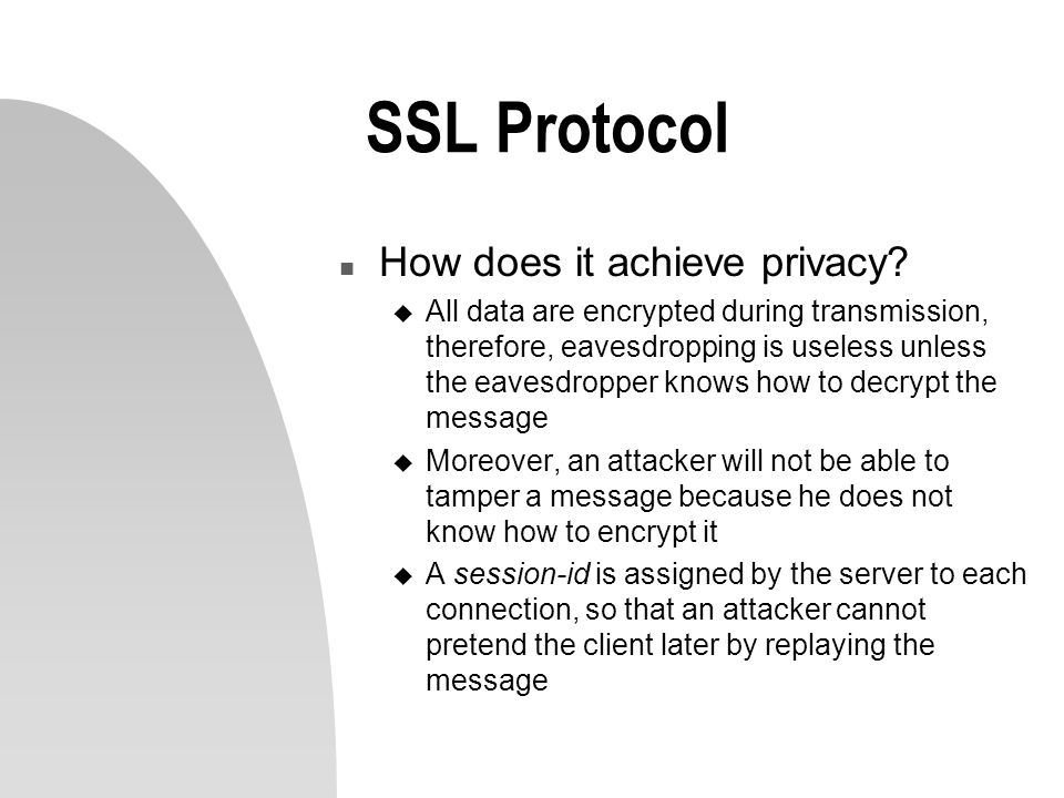SSL Protocol n How does it achieve privacy? u All data are encrypted during transmission, therefore, eavesdropping is useless unless the eavesdropper