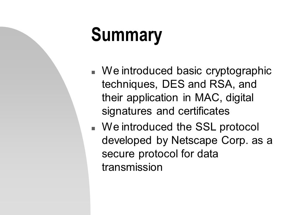 Summary n We introduced basic cryptographic techniques, DES and RSA, and their application in MAC, digital signatures and certificates n We introduced
