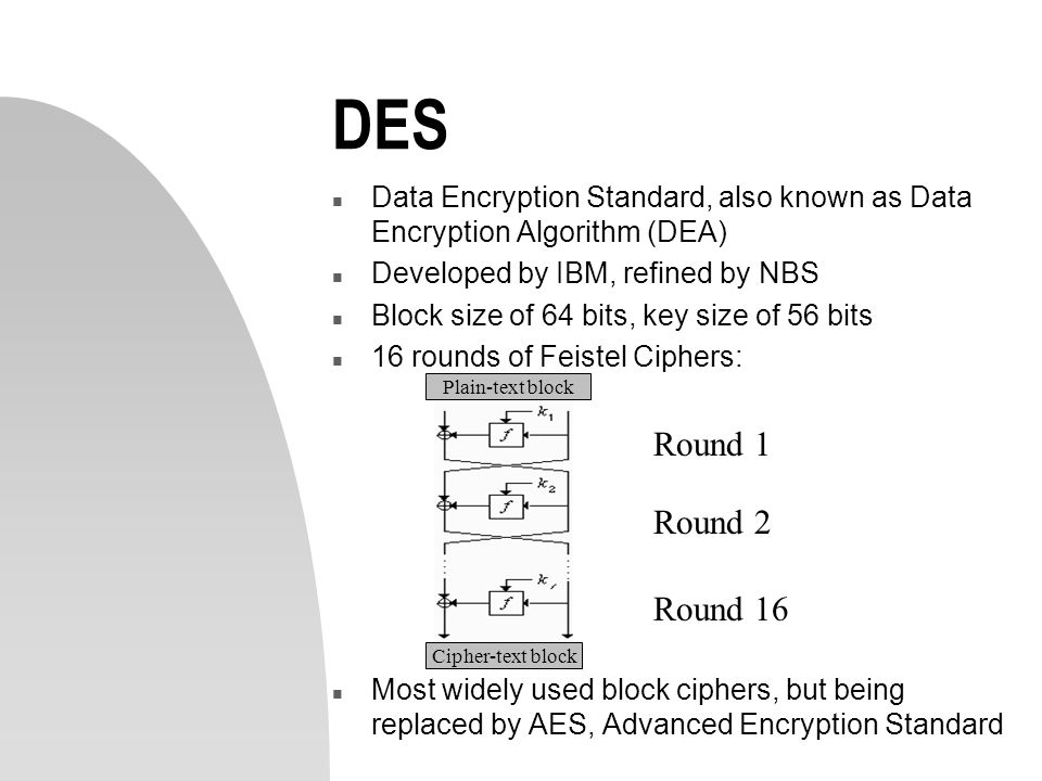 DES n Data Encryption Standard, also known as Data Encryption Algorithm (DEA) n Developed by IBM, refined by NBS n Block size of 64 bits, key size of