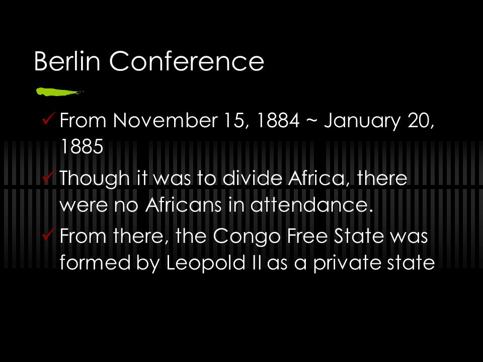 Berlin Conference From November 15, 1884 ~ January 20, 1885 Though it was to divide Africa, there were no Africans in attendance. From there, the Cong