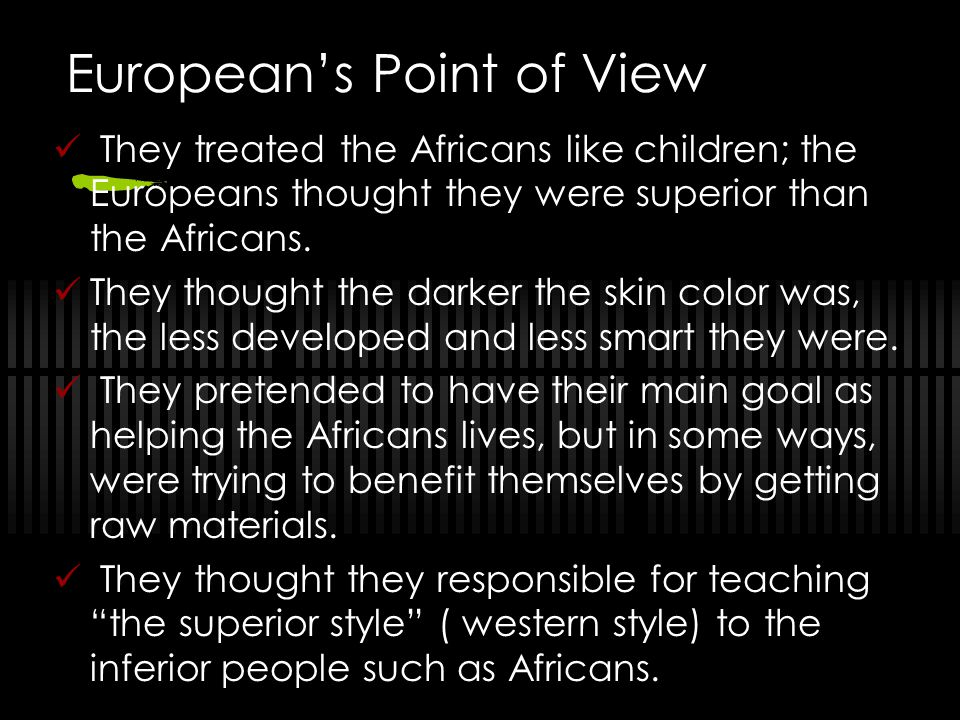 Europeans Point of View They treated the Africans like children; the Europeans thought they were superior than the Africans. They thought the darker t
