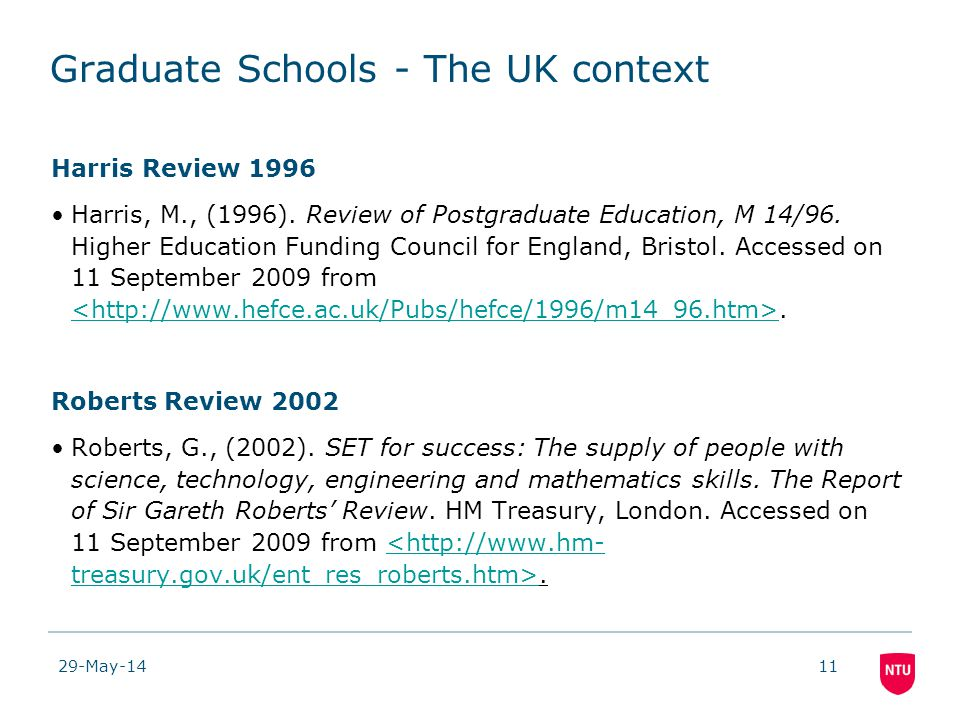 29-May-1411 Graduate Schools - The UK context Harris Review 1996 Harris, M., (1996). Review of Postgraduate Education, M 14/96. Higher Education Fundi