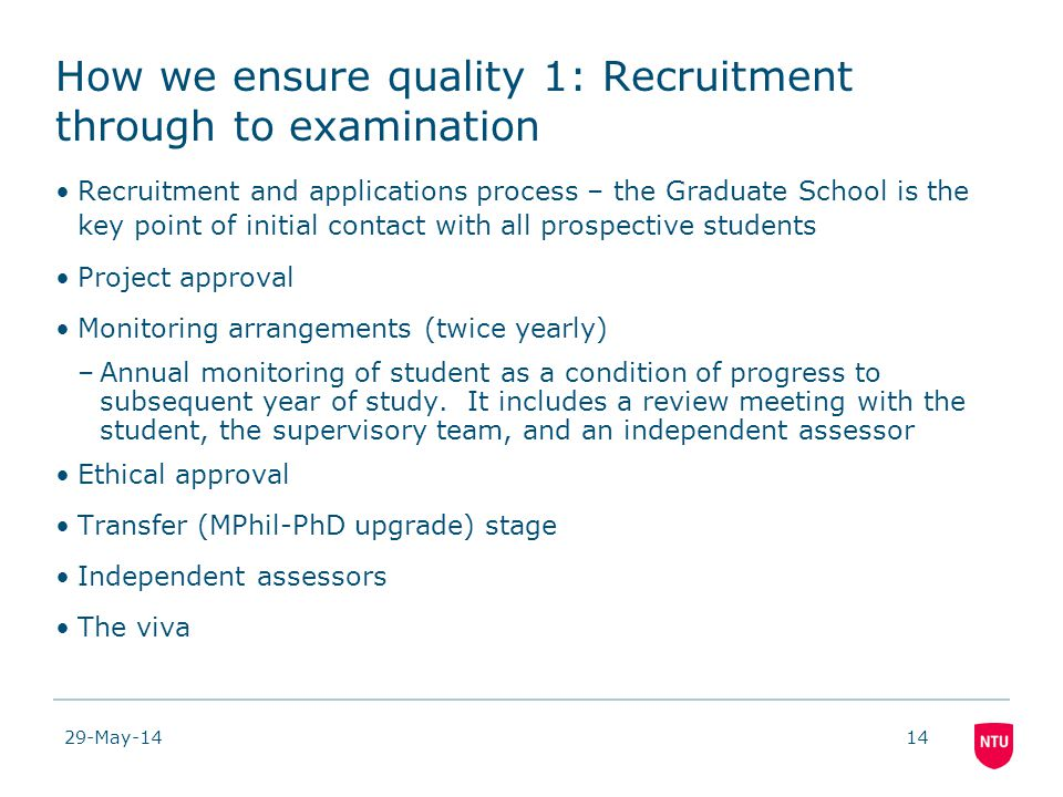 29-May-1414 How we ensure quality 1: Recruitment through to examination Recruitment and applications process – the Graduate School is the key point of initial contact with all prospective students Project approval Monitoring arrangements (twice yearly) –Annual monitoring of student as a condition of progress to subsequent year of study.
