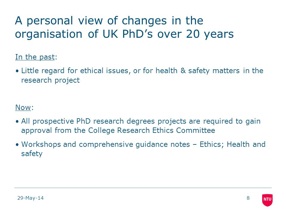 29-May-148 A personal view of changes in the organisation of UK PhDs over 20 years In the past: Little regard for ethical issues, or for health & safety matters in the research project Now: All prospective PhD research degrees projects are required to gain approval from the College Research Ethics Committee Workshops and comprehensive guidance notes – Ethics; Health and safety