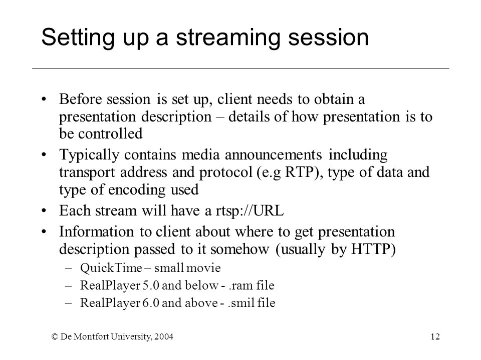 © De Montfort University, 200412 Setting up a streaming session Before session is set up, client needs to obtain a presentation description – details of how presentation is to be controlled Typically contains media announcements including transport address and protocol (e.g RTP), type of data and type of encoding used Each stream will have a rtsp://URL Information to client about where to get presentation description passed to it somehow (usually by HTTP) –QuickTime – small movie –RealPlayer 5.0 and below -.ram file –RealPlayer 6.0 and above -.smil file
