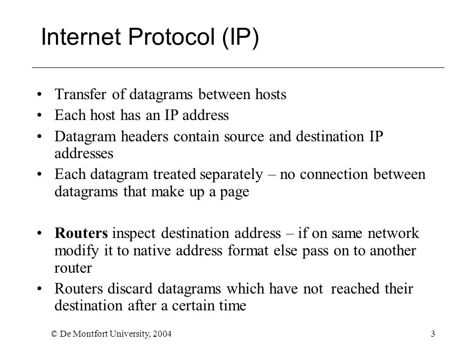 © De Montfort University, 20044 Transport Control Protocol (TCP) Clearly there is a need to order packets received from IP layer and request re-transmission of any that are missing TCP provides this service Sets up a connection between sender and receiver Uses a sliding window protocol – sender sends packets up to a limit and awaits acknowledgement from receiver – when acknowledgement received, sends more up to window limit If no acknowledgement received, packet is re-sent Transport address = IP address + port number, needed to ensure that packets is passed to appropriate application