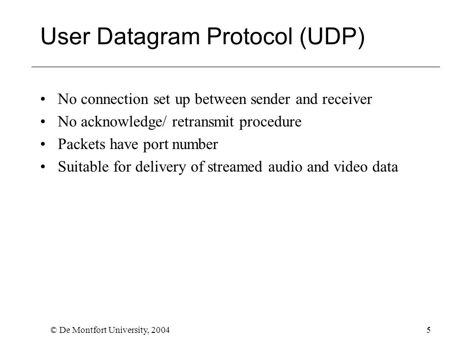 © De Montfort University, 20045 User Datagram Protocol (UDP) No connection set up between sender and receiver No acknowledge/ retransmit procedure Packets have port number Suitable for delivery of streamed audio and video data