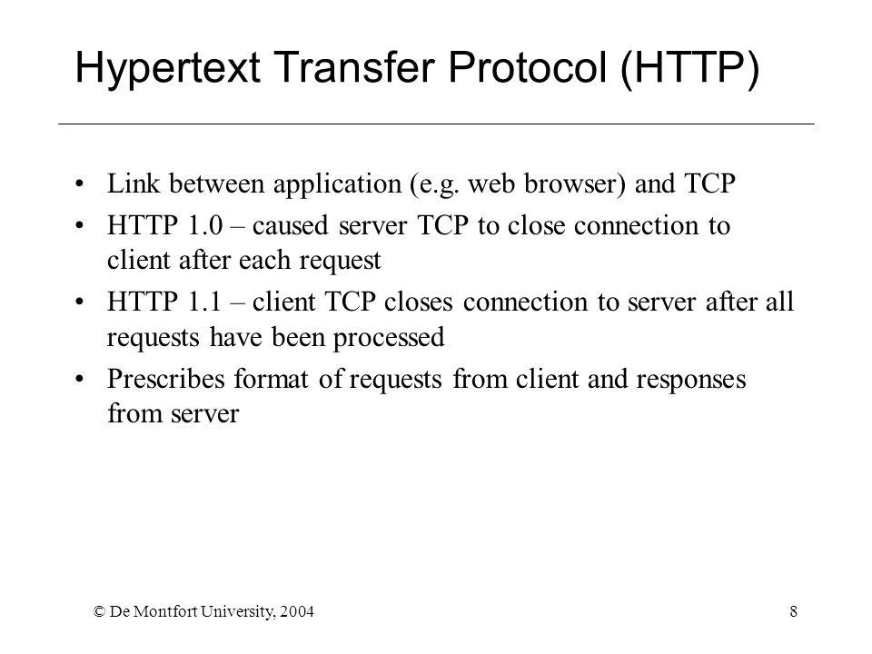 © De Montfort University, 20049 HTTP requests : http://www.cse.dmu.ac.uk/~hoi/index.html Browser sends HTTP request GET /~hoi/index.html HTTP/1.1 Host: www.cse.dmu.ac.uk User-Agent: Mozilla/4.0 Accept: image/gif, image/jpeg, text/* (blank line)