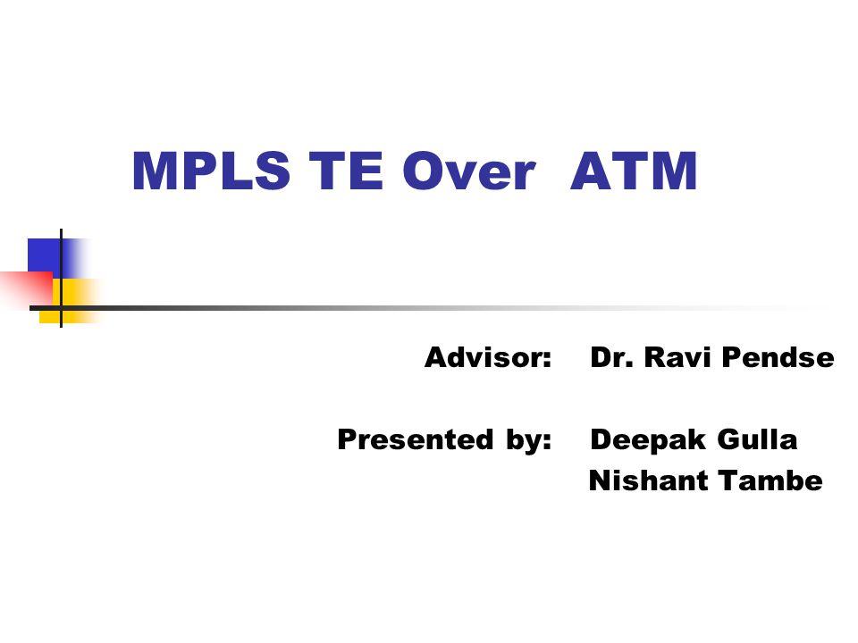 MPLS TE Over ATM Advisor: Dr. Ravi Pendse Presented by: Deepak Gulla Nishant Tambe