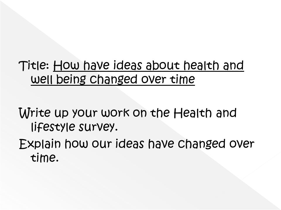 Title: How have ideas about health and well being changed over time Write up your work on the Health and lifestyle survey. Explain how our ideas have