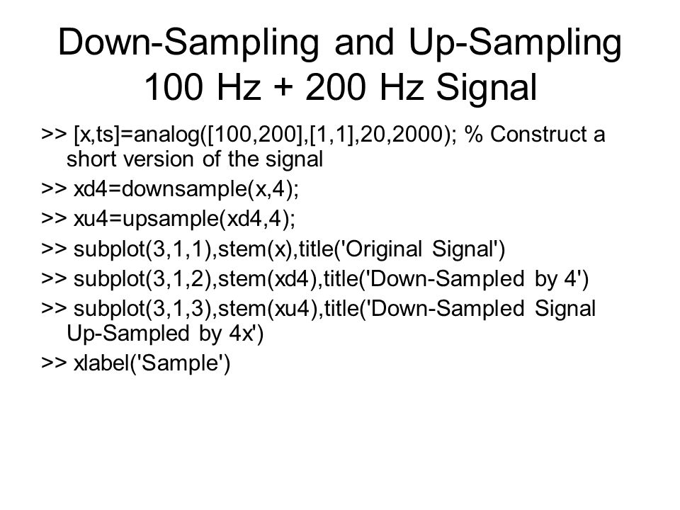 Down-Sampling and Up-Sampling 100 Hz + 200 Hz Signal >> [x,ts]=analog([100,200],[1,1],20,2000); % Construct a short version of the signal >> xd4=downsample(x,4); >> xu4=upsample(xd4,4); >> subplot(3,1,1),stem(x),title( Original Signal ) >> subplot(3,1,2),stem(xd4),title( Down-Sampled by 4 ) >> subplot(3,1,3),stem(xu4),title( Down-Sampled Signal Up-Sampled by 4x ) >> xlabel( Sample )