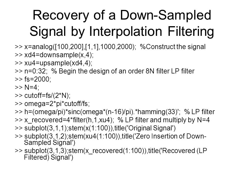 Recovery of a Down-Sampled Signal by Interpolation Filtering >> x=analog([100,200],[1,1],1000,2000); %Construct the signal >> xd4=downsample(x,4); >> xu4=upsample(xd4,4); >> n=0:32; % Begin the design of an order 8N filter LP filter >> fs=2000; >> N=4; >> cutoff=fs/(2*N); >> omega=2*pi*cutoff/fs; >> h=(omega/pi)*sinc(omega*(n-16)/pi).*hamming(33) ; % LP filter >> x_recovered=4*filter(h,1,xu4); % LP filter and multiply by N=4 >> subplot(3,1,1);stem(x(1:100)),title( Original Signal ) >> subplot(3,1,2);stem(xu4(1:100)),title( Zero Insertion of Down- Sampled Signal ) >> subplot(3,1,3);stem(x_recovered(1:100)),title( Recovered (LP Filtered) Signal )