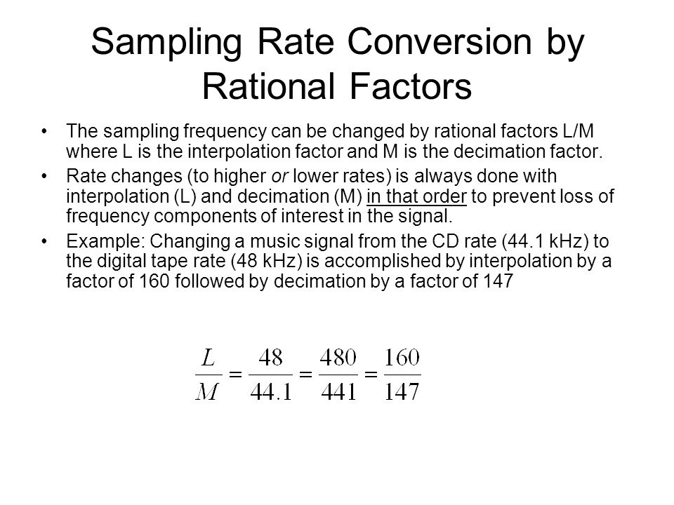 Sampling Rate Conversion by Rational Factors The sampling frequency can be changed by rational factors L/M where L is the interpolation factor and M is the decimation factor.