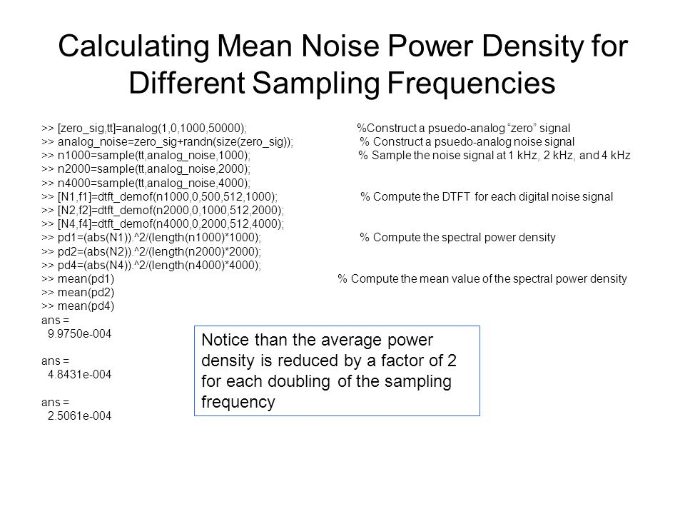 Calculating Mean Noise Power Density for Different Sampling Frequencies >> [zero_sig,tt]=analog(1,0,1000,50000); %Construct a psuedo-analog zero signal >> analog_noise=zero_sig+randn(size(zero_sig)); % Construct a psuedo-analog noise signal >> n1000=sample(tt,analog_noise,1000); % Sample the noise signal at 1 kHz, 2 kHz, and 4 kHz >> n2000=sample(tt,analog_noise,2000); >> n4000=sample(tt,analog_noise,4000); >> [N1,f1]=dtft_demof(n1000,0,500,512,1000); % Compute the DTFT for each digital noise signal >> [N2,f2]=dtft_demof(n2000,0,1000,512,2000); >> [N4,f4]=dtft_demof(n4000,0,2000,512,4000); >> pd1=(abs(N1)).^2/(length(n1000)*1000); % Compute the spectral power density >> pd2=(abs(N2)).^2/(length(n2000)*2000); >> pd4=(abs(N4)).^2/(length(n4000)*4000); >> mean(pd1) % Compute the mean value of the spectral power density >> mean(pd2) >> mean(pd4) ans = 9.9750e-004 ans = 4.8431e-004 ans = 2.5061e-004 Notice than the average power density is reduced by a factor of 2 for each doubling of the sampling frequency