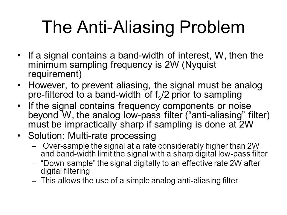 The Anti-Aliasing Problem If a signal contains a band-width of interest, W, then the minimum sampling frequency is 2W (Nyquist requirement) However, to prevent aliasing, the signal must be analog pre-filtered to a band-width of f s /2 prior to sampling If the signal contains frequency components or noise beyond W, the analog low-pass filter (anti-aliasing filter) must be impractically sharp if sampling is done at 2W Solution: Multi-rate processing – Over-sample the signal at a rate considerably higher than 2W and band-width limit the signal with a sharp digital low-pass filter –Down-sample the signal digitally to an effective rate 2W after digital filtering –This allows the use of a simple analog anti-aliasing filter