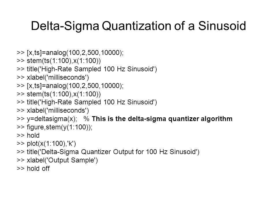 Delta-Sigma Quantization of a Sinusoid >> [x,ts]=analog(100,2,500,10000); >> stem(ts(1:100),x(1:100)) >> title( High-Rate Sampled 100 Hz Sinusoid ) >> xlabel( milliseconds ) >> [x,ts]=analog(100,2,500,10000); >> stem(ts(1:100),x(1:100)) >> title( High-Rate Sampled 100 Hz Sinusoid ) >> xlabel( milliseconds ) >> y=deltasigma(x); % This is the delta-sigma quantizer algorithm >> figure,stem(y(1:100)); >> hold >> plot(x(1:100), k ) >> title( Delta-Sigma Quantizer Output for 100 Hz Sinusoid ) >> xlabel( Output Sample ) >> hold off