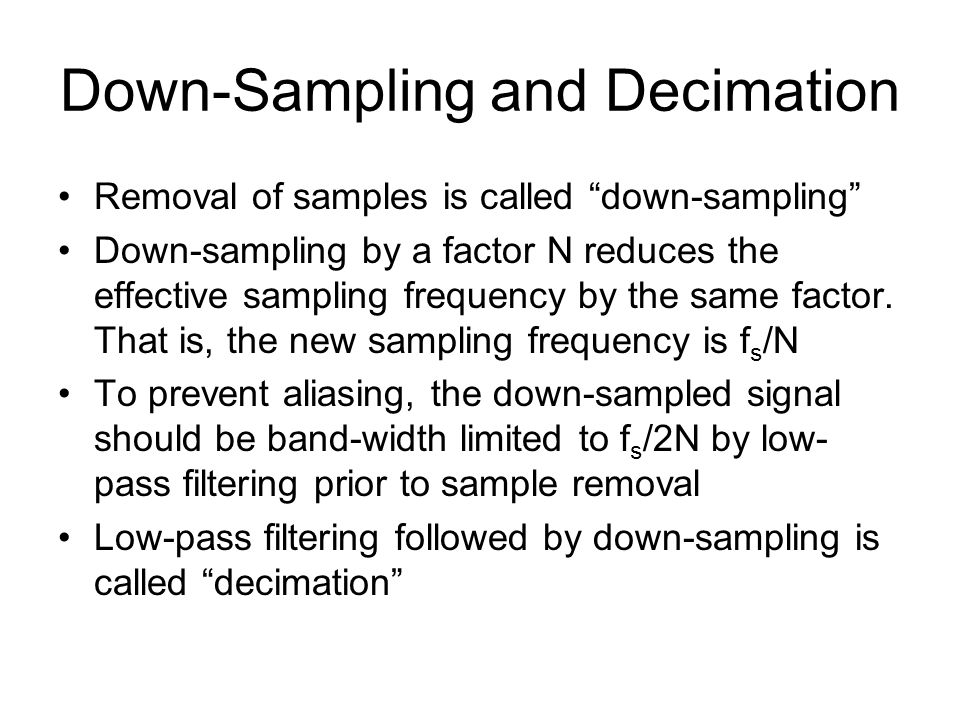 Down-Sampling and Decimation Removal of samples is called down-sampling Down-sampling by a factor N reduces the effective sampling frequency by the same factor.