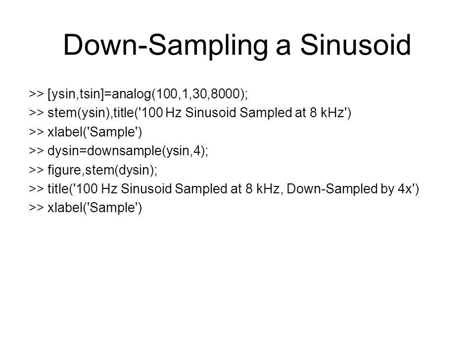 Down-Sampling a Sinusoid >> [ysin,tsin]=analog(100,1,30,8000); >> stem(ysin),title('100 Hz Sinusoid Sampled at 8 kHz') >> xlabel('Sample') >> dysin=do