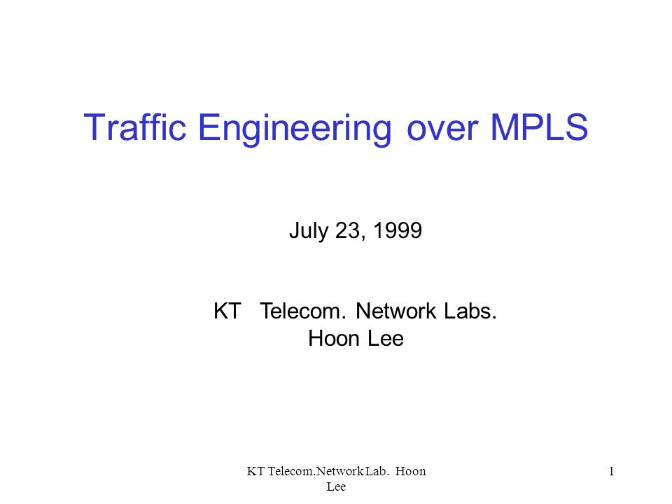 KT Telecom.Network Lab. Hoon Lee 1 Traffic Engineering over MPLS July 23, 1999 KT Telecom. Network Labs. Hoon Lee
