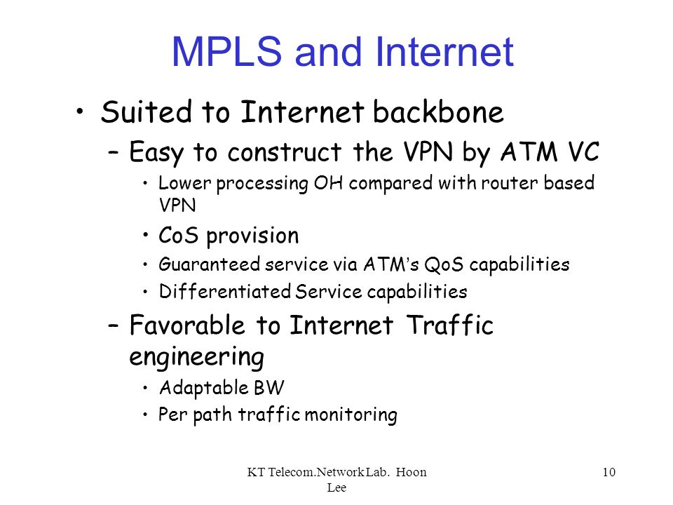 KT Telecom.Network Lab. Hoon Lee 10 MPLS and Internet Suited to Internet backbone –Easy to construct the VPN by ATM VC Lower processing OH compared wi