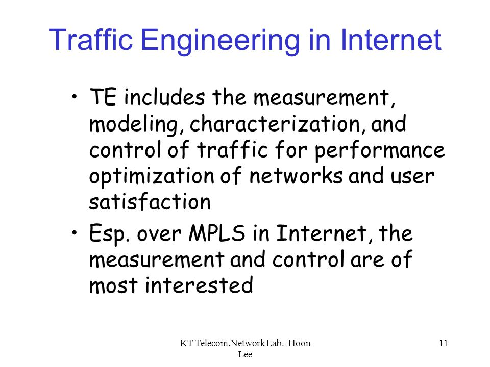 KT Telecom.Network Lab. Hoon Lee 11 Traffic Engineering in Internet TE includes the measurement, modeling, characterization, and control of traffic fo