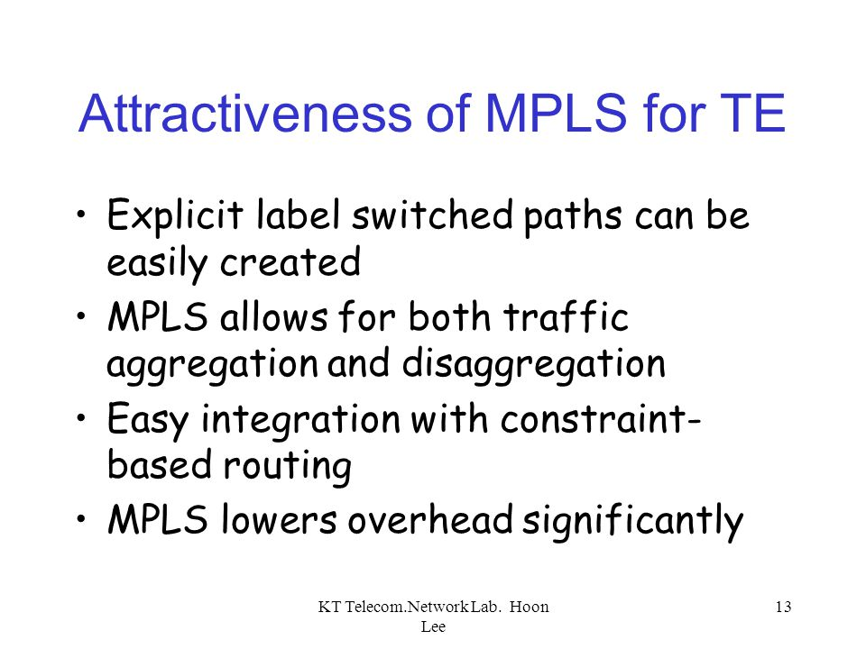 KT Telecom.Network Lab. Hoon Lee 13 Attractiveness of MPLS for TE Explicit label switched paths can be easily created MPLS allows for both traffic agg