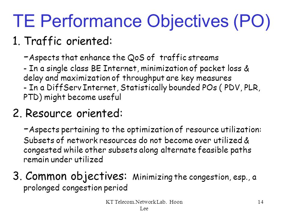 KT Telecom.Network Lab. Hoon Lee 14 TE Performance Objectives (PO) 1. Traffic oriented: - Aspects that enhance the QoS of traffic streams - In a singl
