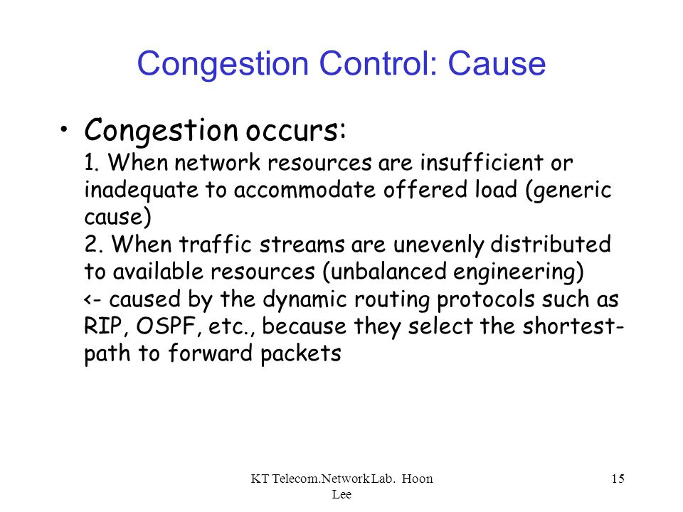 KT Telecom.Network Lab. Hoon Lee 15 Congestion Control: Cause Congestion occurs: 1. When network resources are insufficient or inadequate to accommoda