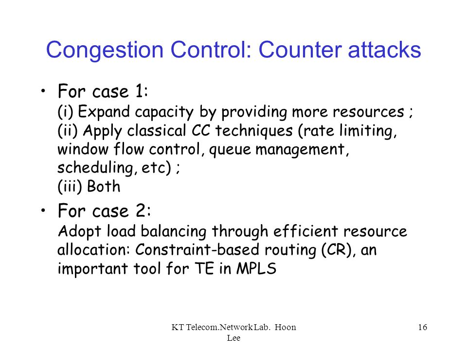 KT Telecom.Network Lab. Hoon Lee 16 Congestion Control: Counter attacks For case 1: (i) Expand capacity by providing more resources ; (ii) Apply class