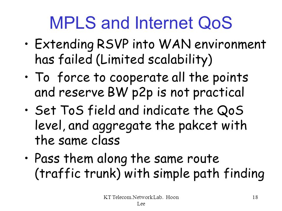 KT Telecom.Network Lab. Hoon Lee 18 MPLS and Internet QoS Extending RSVP into WAN environment has failed (Limited scalability) To force to cooperate a