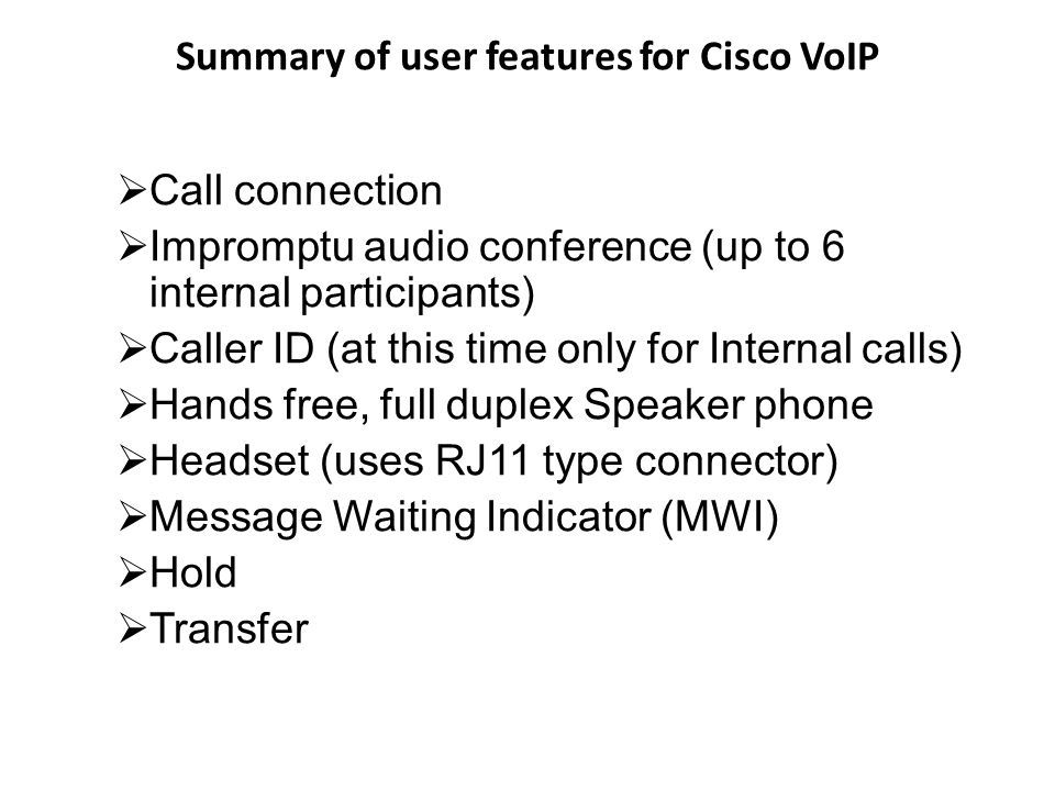 Summary of user features for Cisco VoIP Dialed number display Intercom Use of reground and recyclable products in manufacturing handsets (Cisco phone only) Supported encryption for voice traffic, TLS/SRTP Call forwarding to either another local number or external number Self service website to allow user to configure their desktop phone remotely.