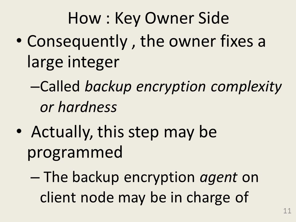 How : Key Owner Side Consequently, the owner fixes a large integer – Called backup encryption complexity or hardness Actually, this step may be programmed – The backup encryption agent on client node may be in charge of 11