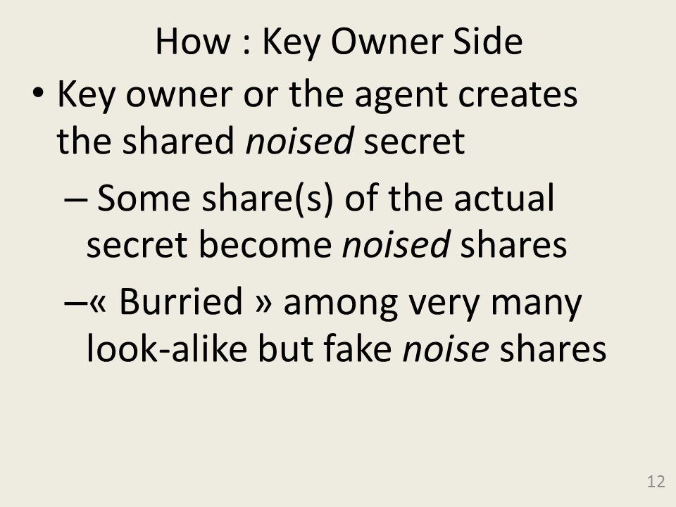 How : Key Owner Side Key owner or the agent creates the shared noised secret – Some share(s) of the actual secret become noised shares – « Burried » among very many look-alike but fake noise shares 12