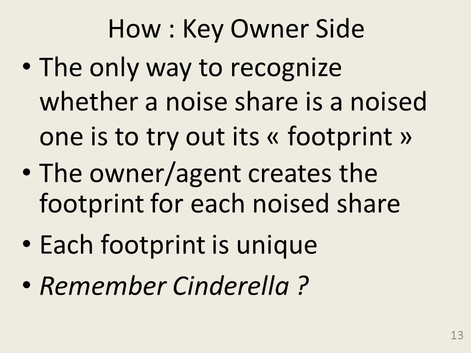 How : Key Owner Side The only way to recognize whether a noise share is a noised one is to try out its « footprint » The owner/agent creates the footprint for each noised share Each footprint is unique Remember Cinderella .