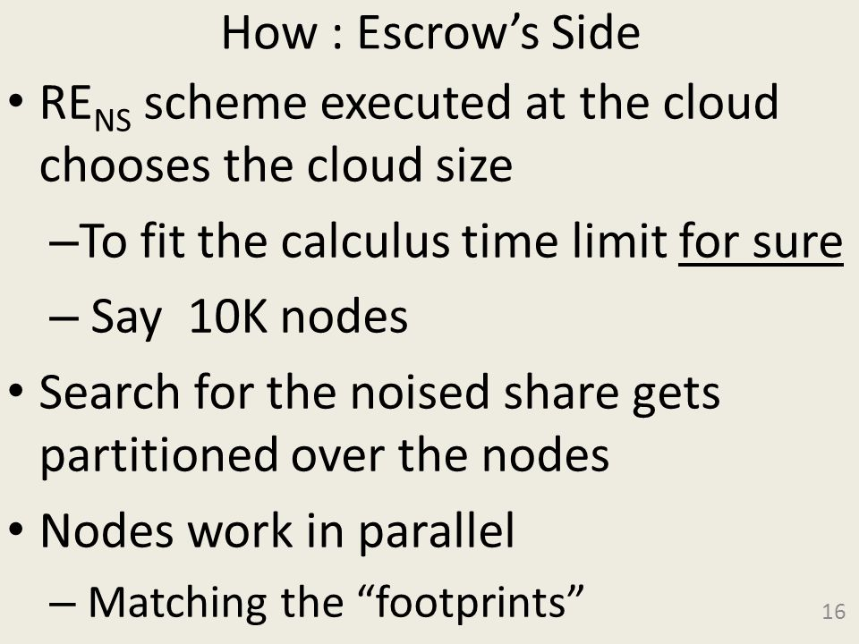 How : Escrows Side RE NS scheme executed at the cloud chooses the cloud size – To fit the calculus time limit for sure – Say 10K nodes Search for the noised share gets partitioned over the nodes Nodes work in parallel – Matching the footprints 16