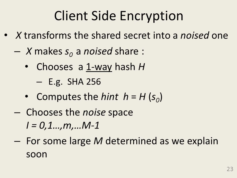 Client Side Encryption X transforms the shared secret into a noised one – X makes s 0 a noised share : Chooses a 1-way hash H – E.g.