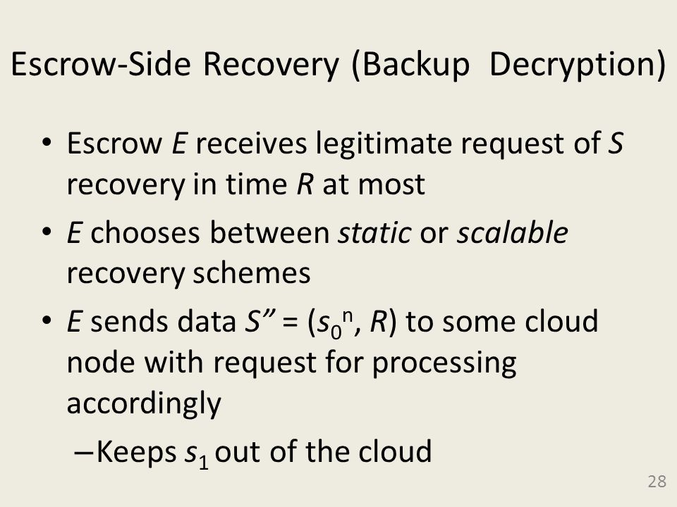 Escrow-Side Recovery (Backup Decryption) Escrow E receives legitimate request of S recovery in time R at most E chooses between static or scalable recovery schemes E sends data S = (s 0 n, R) to some cloud node with request for processing accordingly – Keeps s 1 out of the cloud 28