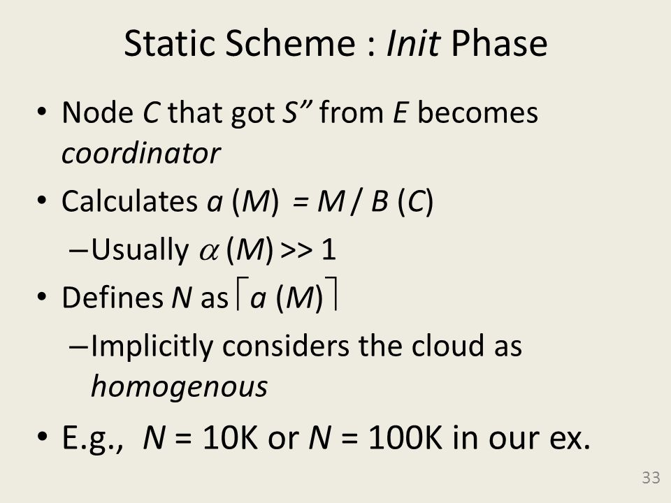 Static Scheme : Init Phase Node C that got S from E becomes coordinator Calculates a (M) = M / B (C) – Usually (M) >> 1 Defines N as a (M) – Implicitly considers the cloud as homogenous E.g., N = 10K or N = 100K in our ex.