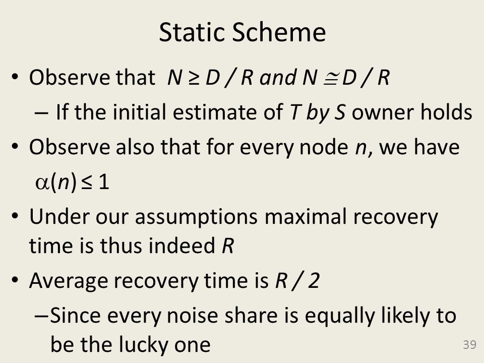Static Scheme Observe that N D / R and N D / R – If the initial estimate of T by S owner holds Observe also that for every node n, we have (n) 1 Under our assumptions maximal recovery time is thus indeed R Average recovery time is R / 2 – Since every noise share is equally likely to be the lucky one 39