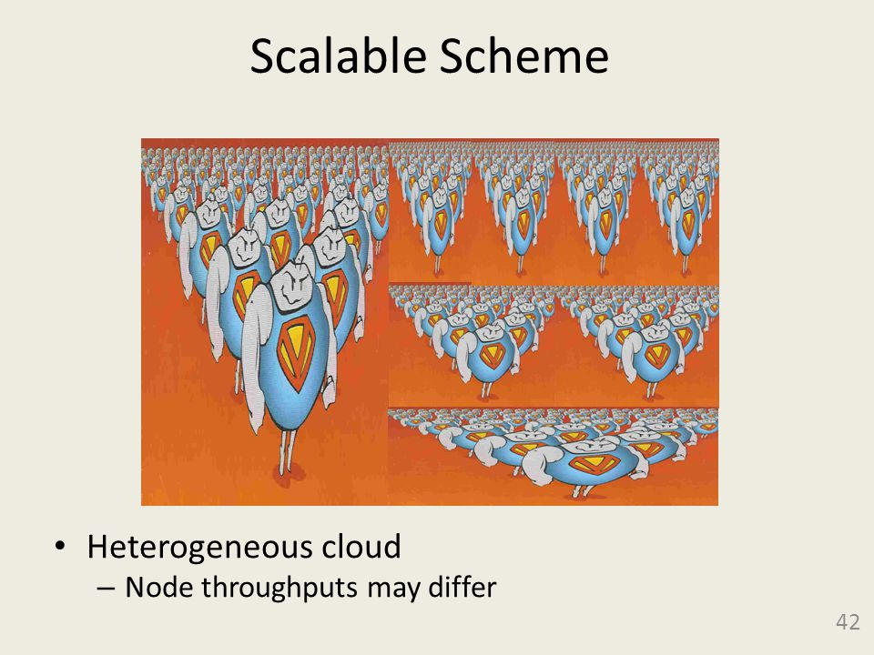 Scalable Scheme Heterogeneous cloud – Node throughputs may differ 42