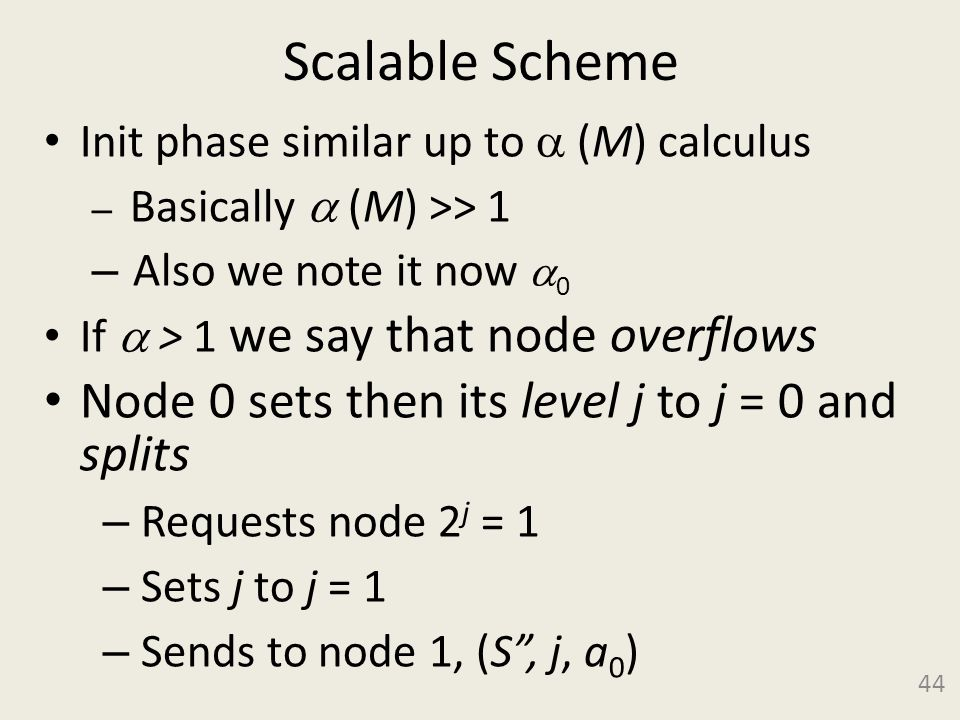 Scalable Scheme Init phase similar up to (M) calculus – Basically (M) >> 1 – Also we note it now 0 If > 1 we say that node overflows Node 0 sets then its level j to j = 0 and splits – Requests node 2 j = 1 – Sets j to j = 1 – Sends to node 1, (S, j, a 0 ) 44