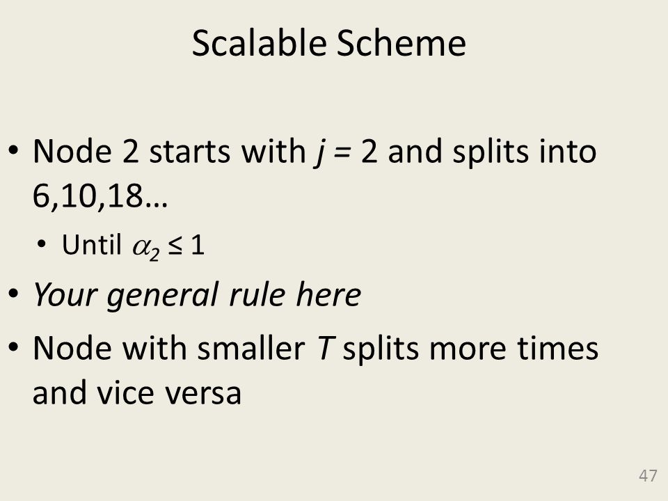 Scalable Scheme Node 2 starts with j = 2 and splits into 6,10,18… Until 2 1 Your general rule here Node with smaller T splits more times and vice versa 47