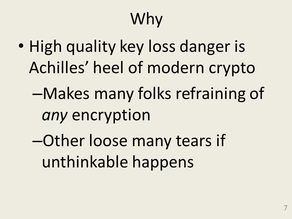 Why High quality key loss danger is Achilles heel of modern crypto – Makes many folks refraining of any encryption – Other loose many tears if unthinkable happens 7