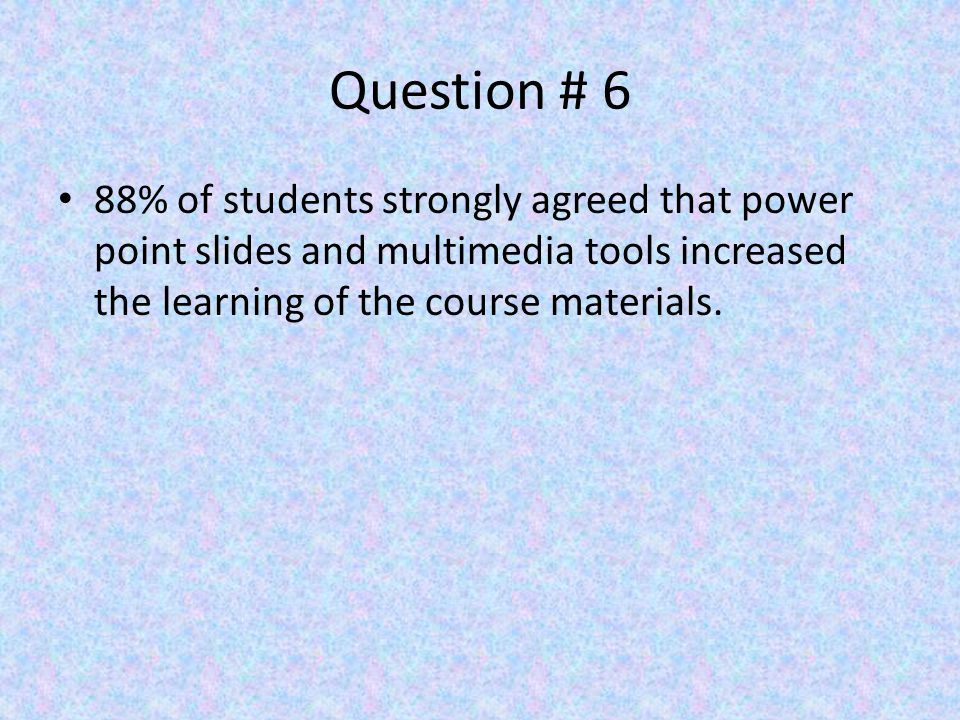 Question # 6 88% of students strongly agreed that power point slides and multimedia tools increased the learning of the course materials.