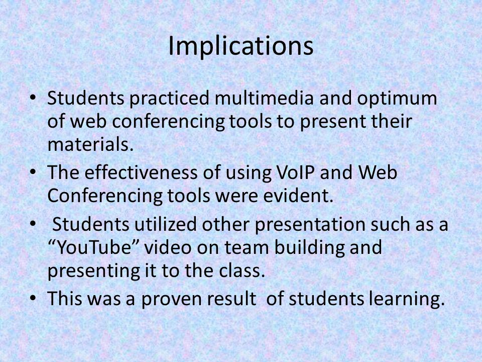 Implications Students practiced multimedia and optimum of web conferencing tools to present their materials.