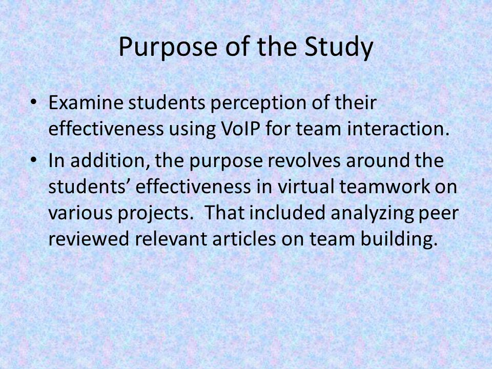 Purpose of the Study Examine students perception of their effectiveness using VoIP for team interaction.