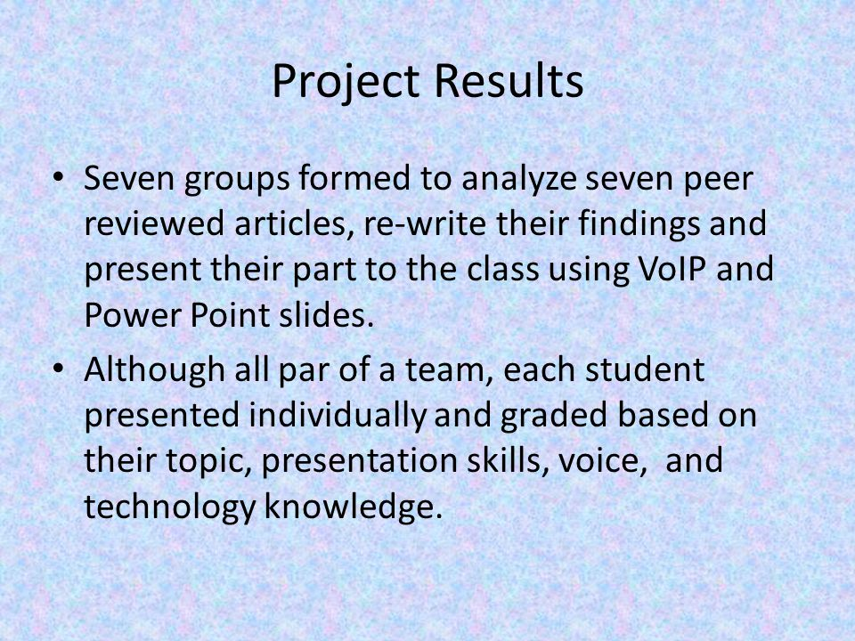 Project Results Seven groups formed to analyze seven peer reviewed articles, re-write their findings and present their part to the class using VoIP and Power Point slides.